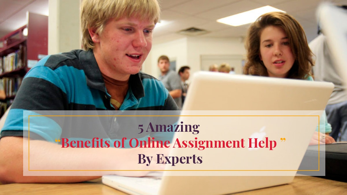 5 amazing benefits of online assignment help by experts